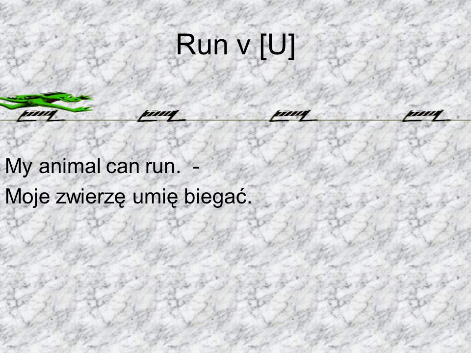 Run v [U] My animal can run. - Moje zwierzę umię biegać.